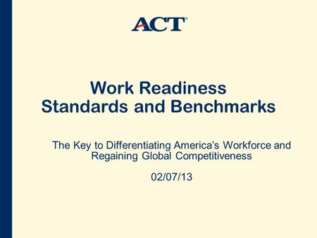 Work Readiness Standards and Benchmarks The Key to Differentiating America's Workforce and Regaining Global Competitiveness 02/07/13.