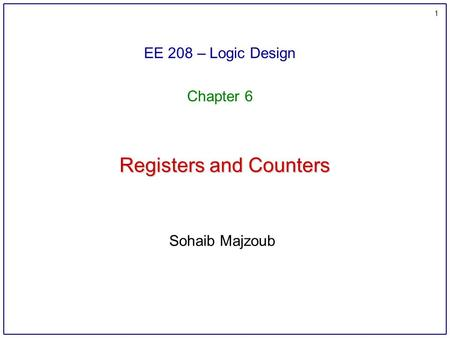 1 Registers and Counters EE 208 – Logic Design Chapter 6 Sohaib Majzoub.