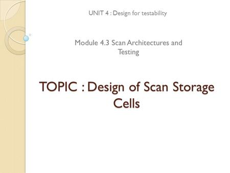 TOPIC : Design of Scan Storage Cells UNIT 4 : Design for testability Module 4.3 Scan Architectures and Testing.