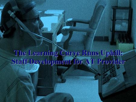 The Learning Curve Runs Uphill: Staff Development for AT Provider.