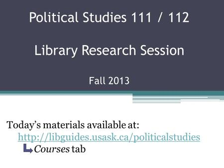 Political Studies 111 / 112 Library Research Session Fall 2013 Today's materials available at:  Courses tab.