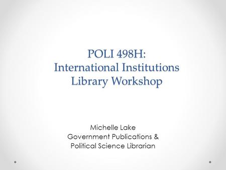 POLI 498H: International Institutions Library Workshop Michelle Lake Government Publications & Political Science Librarian.