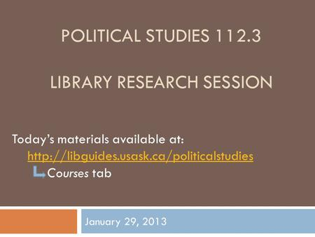 POLITICAL STUDIES 112.3 LIBRARY RESEARCH SESSION January 29, 2013 Today's materials available at:  Courses tab.