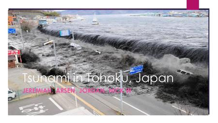 Tsunami in Tohoku, Japan JEREMIAH, ARSEN, JORDAN, NICK W.