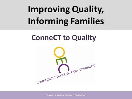 Improving Quality, Informing Families ConneCT to Quality CONNECTICUT OFFICE OF EARLY CHILDHOOD.