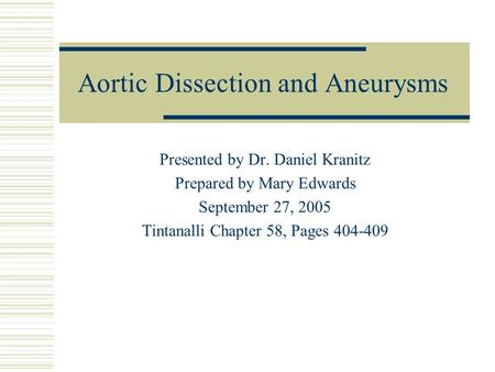 Aortic Dissection and Aneurysms Presented by Dr. Daniel Kranitz Prepared by Mary Edwards September 27, 2005 Tintanalli Chapter 58, Pages 404-409.