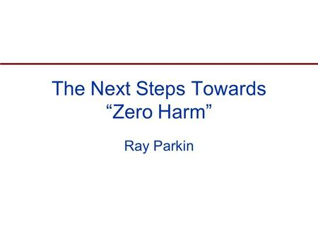 "The Next Steps Towards ""Zero Harm"" Ray Parkin. Agenda Current trends in safety performance Legislation and Risk Management Safety and Health Management."