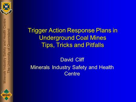 Minerals Industry Safety and Health Centre The University of Queensland Trigger Action Response Plans in Underground Coal Mines Tips, Tricks and Pitfalls.