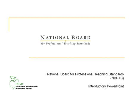 National Board for Professional Teaching Standards (NBPTS) Introductory PowerPoint.