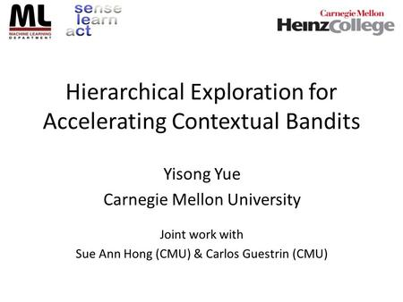 Hierarchical Exploration for Accelerating Contextual Bandits Yisong Yue Carnegie Mellon University Joint work with Sue Ann Hong (CMU) & Carlos Guestrin.