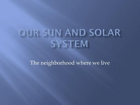 "The neighborhood where we live.  The Sun is the center of our solar system  The word ""solar"" means ""of the sun""  Our sun is a medium-sized star  Our."