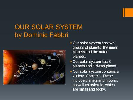 OUR SOLAR SYSTEM by Dominic Fabbri  Our solar system has two groups of planets, the inner planets and the outer planets.  Our solar system has 8 planets.