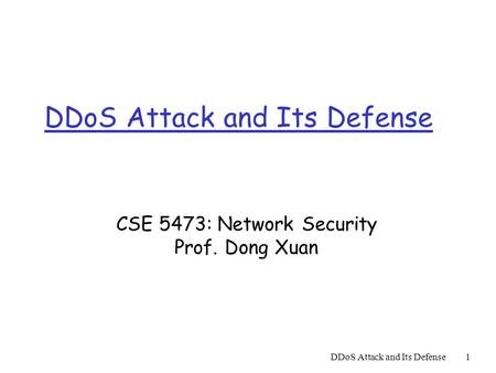 DDoS Attack and Its Defense1 CSE 5473: Network Security Prof. Dong Xuan.