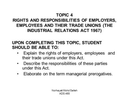 Norhayati Mohd Salleh ADS 465 TOPIC 4 RIGHTS AND RESPONSIBILITIES OF EMPLOYERS, EMPLOYEES AND THEIR TRADE UNIONS (THE INDUSTRIAL RELATIONS ACT 1967) UPON.
