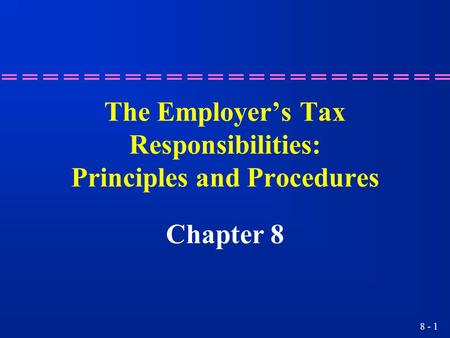 8 - 1 The Employer's Tax Responsibilities: Principles and Procedures Chapter 8.