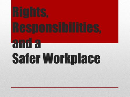 Rights, Responsibilities, and a Safer Workplace. What you will be able to do after today Demonstrate an awareness of the legal rights and responsibilities.