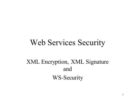 1 Web Services Security XML Encryption, XML Signature and WS-Security.