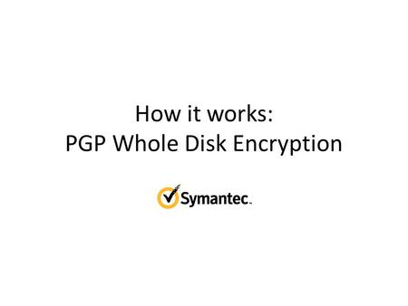 How it works: PGP Whole Disk Encryption. Installing PGP Installs drivers and services Installs user tools for managing PGP Replace Bootloader Enroll licensed.