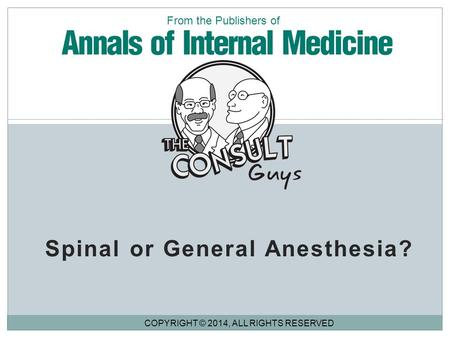 Spinal or General Anesthesia? COPYRIGHT © 2014, ALL RIGHTS RESERVED From the Publishers of.