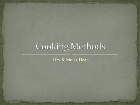 Dry & Moist Heat. Dry heat cooking methods are those that to not rely on any added liquid to complete the cooking process. While there are different temperatures.