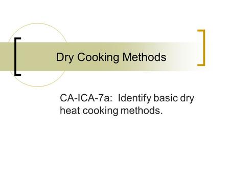 Dry Cooking Methods CA-ICA-7a: Identify basic dry heat cooking methods.