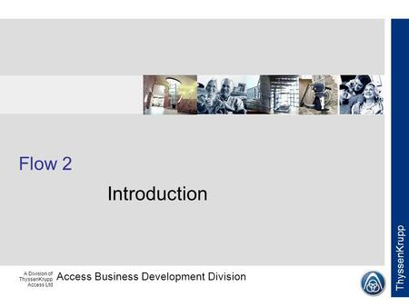 Access Business Development Division ThyssenKrupp A Division of ThyssenKrupp Access Ltd Flow 2 Introduction.