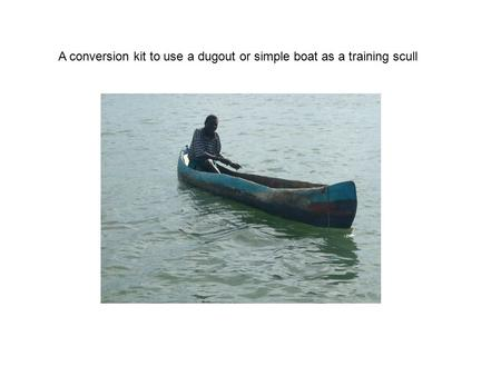 A conversion kit to use a dugout or simple boat as a training scull.