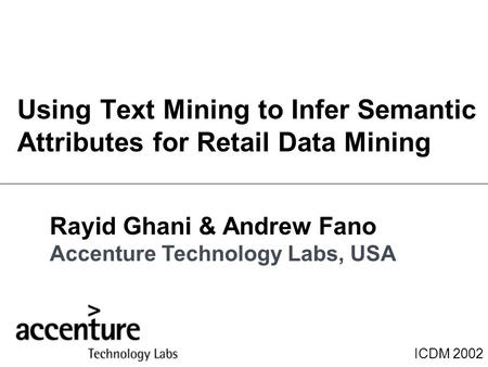 ICDM 2002 Using Text Mining to Infer Semantic Attributes for Retail Data Mining Rayid Ghani & Andrew Fano Accenture Technology Labs, USA.
