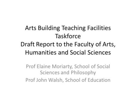 Arts Building Teaching Facilities Taskforce Draft Report to the Faculty of Arts, Humanities and Social Sciences Prof Elaine Moriarty, School of Social.