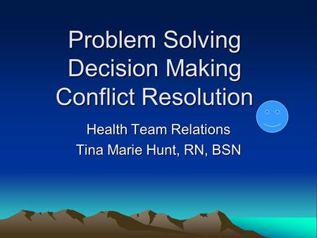 Problem Solving Decision Making Conflict Resolution Health Team Relations Tina Marie Hunt, RN, BSN.