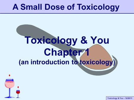 Toxicology & You – 12/28/11 Toxicology & You Chapter 1 (an introduction to toxicology) A Small Dose of Toxicology.