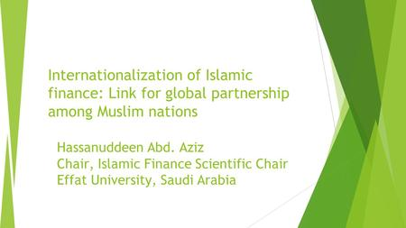 Internationalization of Islamic finance: Link for global partnership among Muslim nations Hassanuddeen Abd. Aziz Chair, Islamic Finance Scientific Chair.