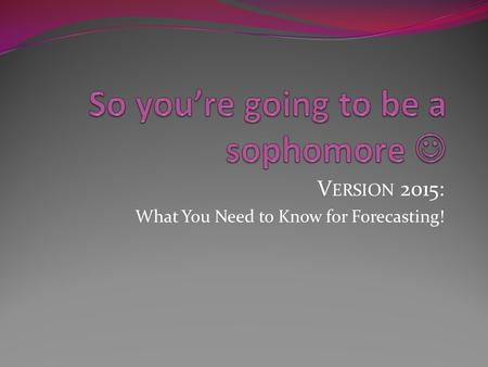 V ERSION 2015: What You Need to Know for Forecasting!
