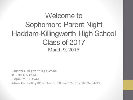 Welcome to Sophomore Parent Night Haddam-Killingworth High School Class of 2017 March 9, 2015 Haddam-Killingworth High School 95 Little City Road Higganum,