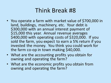 Think Break #8 You operate a farm with market value of $700,000 in land, buildings, machinery, etc. Your debt is $300,000 with an annual interest payment.