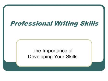 Professional Writing Skills The Importance of Developing Your Skills.