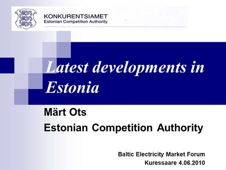 Märt Ots Estonian Competition Authority Baltic Electricity Market Forum Kuressaare 4.06.2010 Latest developments in Estonia.