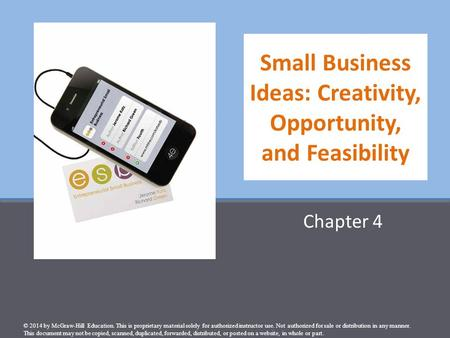 Small Business Ideas: Creativity, Opportunity, and Feasibility Chapter 4 © 2014 by McGraw-Hill Education. This is proprietary material solely for authorized.