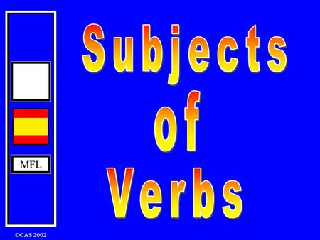 MFL ©CAS 2002 MFL What is the subject of a verb ? The person or thing that performs the verb in a sentence is called the subject. For example: Ana speaks.