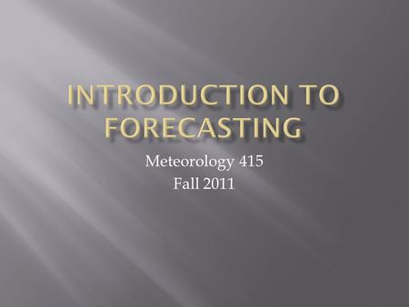 Meteorology 415 Fall 2011.  Syllabus  Forecasting is like….  Appreciating the methods…10,000 hours  Basic course plan  Welcome to the web page 