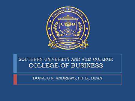 SOUTHERN UNIVERSITY <strong>AND</strong> A&M COLLEGE COLLEGE OF <strong>BUSINESS</strong> DONALD R. ANDREWS, PH.D., DEAN.