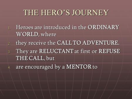 THE HERO'S JOURNEY 1. Heroes are introduced in the ORDINARY WORLD, where 2. they receive the CALL TO ADVENTURE. 3. They are RELUCTANT at first or REFUSE.