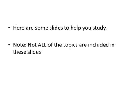 Here are some slides to help you study. Note: Not ALL of the topics are included in these slides.