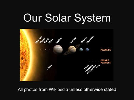 Our Solar System All photos from Wikipedia unless otherwise stated.