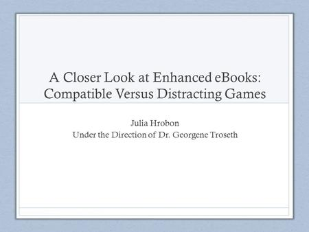 A Closer Look at Enhanced eBooks: Compatible Versus Distracting Games Julia Hrobon Under the Direction of Dr. Georgene Troseth.