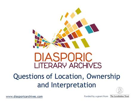 Questions of Location, Ownership and Interpretation Funded by a grant from www.diasporicarchives.com.