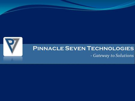 Pinnacle Seven Technologies - Gateway to Solutions Pinnacle Seven Technologies - Gateway to Solutions.