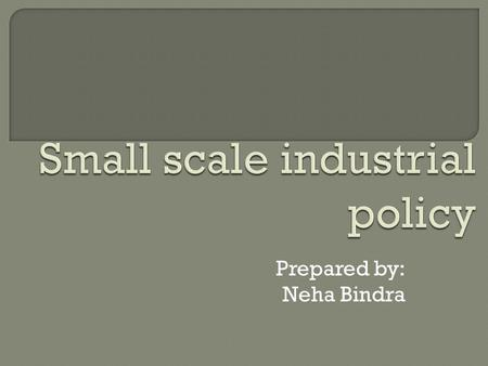 Prepared by: Neha Bindra.  Small scale industries are those which are run in a small place with a small amount of money and with a few workers  Small.