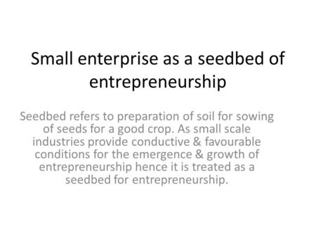 Small enterprise as a seedbed of entrepreneurship Seedbed refers to preparation of soil for sowing of seeds for a good crop. As small scale industries.