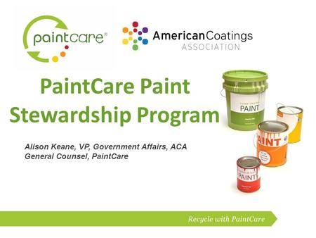 PaintCare Paint Stewardship Program Alison Keane, VP, Government Affairs, ACA General Counsel, PaintCare.
